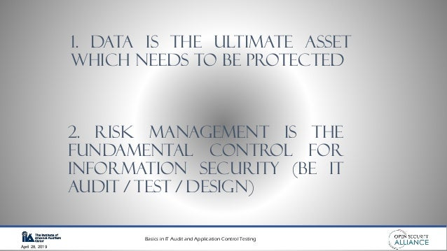 Basics in IT Audit and Application Control Testing April 28, 2019 1. DATA IS THE ULTIMATE ASSET WHICH NEEDS TO BE PROTECTE...
