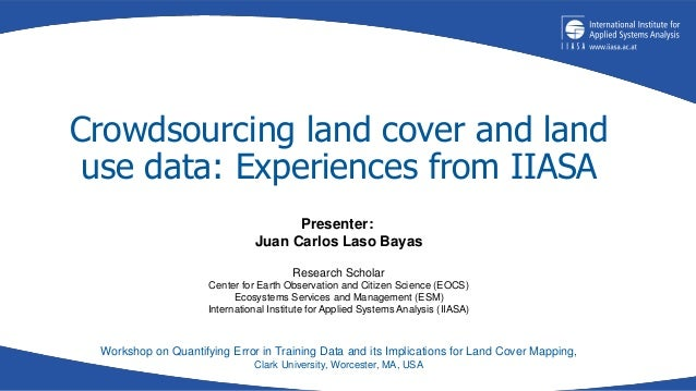 Crowdsourcing land cover and land use data: Experiences from IIASA Workshop on Quantifying Error in Training Data and its ...