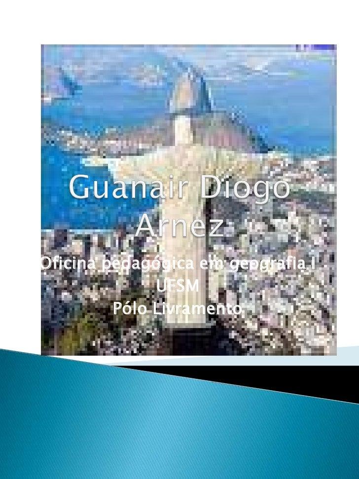 Guanair Diogo Arnez<br />Oficina pedagógica em geografia I<br />UFSM<br />Pólo Livramento<br />
