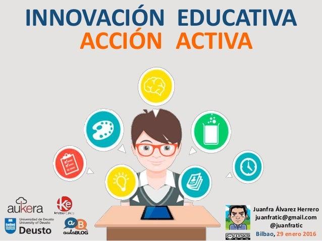 INNOVACIÓN EDUCATIVA ACCIÓN ACTIVA Juanfra Álvarez Herrero juanfratic@gmail.com @juanfratic Bilbao, 29 enero 2016