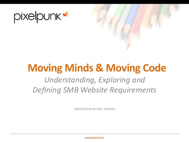 Moving  Minds  &  Moving  Code  Understanding,  Exploring  and  Defining  SMB  Website  Requirements  PRESENTED  BY  MICHA...