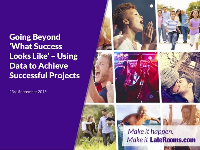 Going Beyond 'What Success Looks Like' – Using Data to Achieve Successful Projects 23rd September 2015