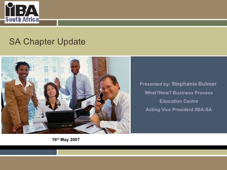 SA Chapter Update Presented by:  Stephanie Bulmer  What?How? Business Process Education Centre Acting Vice President IIBA-...
