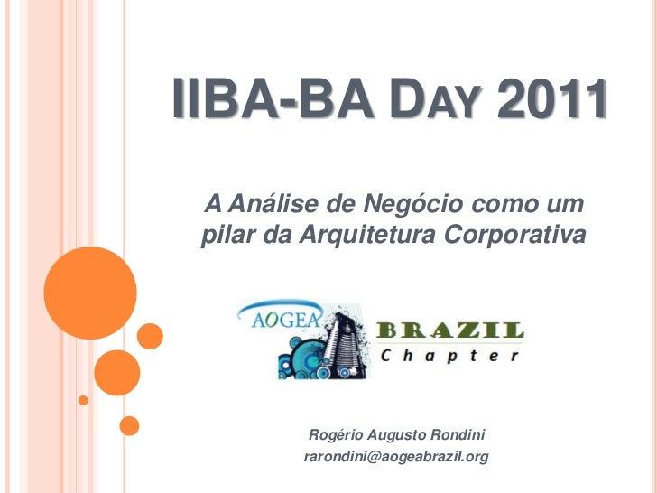 IIBA-BA DAY 2011 A Análise de Negócio como um pilar da Arquitetura Corporativa          Rogério Augusto Rondini         ra...