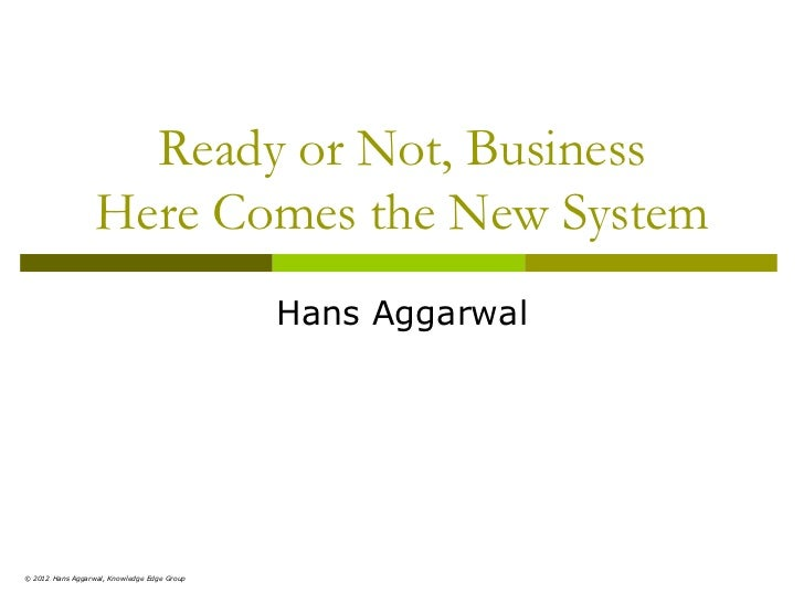Ready or Not, Business                   Here Comes the New System                                              Hans Aggar...