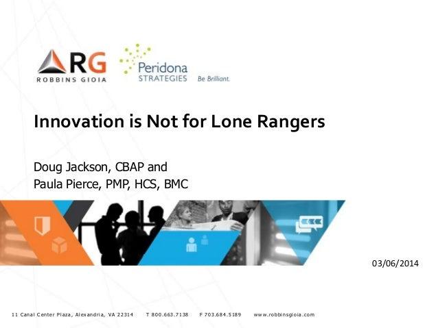 Innovation is Not for Lone Rangers Doug Jackson, CBAP and Paula Pierce, PMP, HCS, BMC  03/06/2014  11 Canal Center Plaza, ...