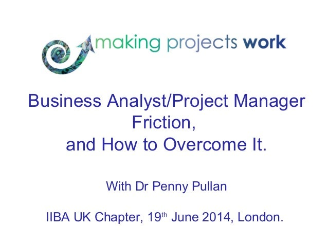 Business Analyst/Project Manager Friction, and How to Overcome It. With Dr Penny Pullan IIBA UK Chapter, 19th June 2014, L...