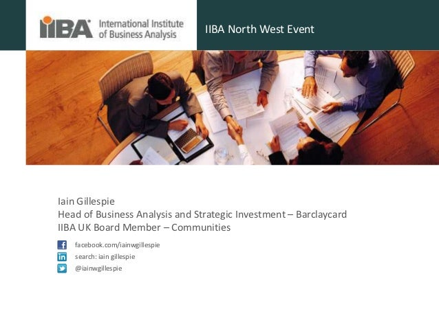 IIBA North West EventIain GillespieHead of Business Analysis and Strategic Investment – BarclaycardIIBA UK Board Member – ...
