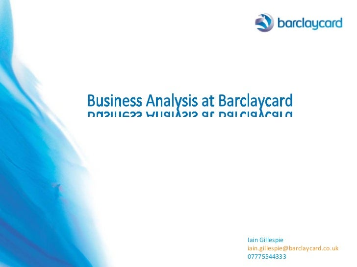 Iain Gillespie [email_address] 07775544333 Business Analysis at Barclaycard Business Analysis at Barclaycard