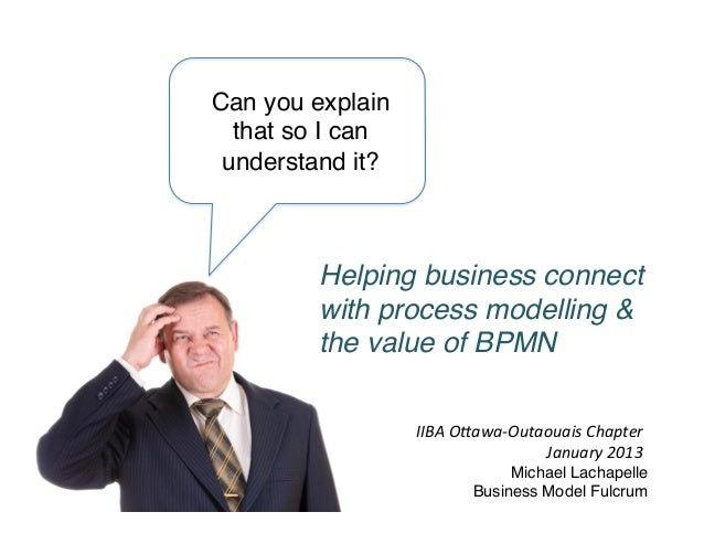 Can you explain that so I can understand it?! Helping business connect with process modelling & the value of BPMN! IIBA	  ...