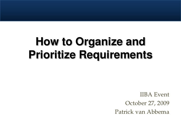 How to Organize and Prioritize Requirements                            IIBA Event                     October 27, 2009    ...