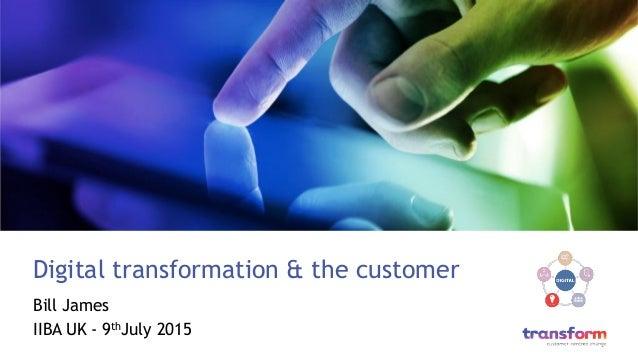 Digital transformation & the customer Bill James IIBA UK - 9thJuly 2015