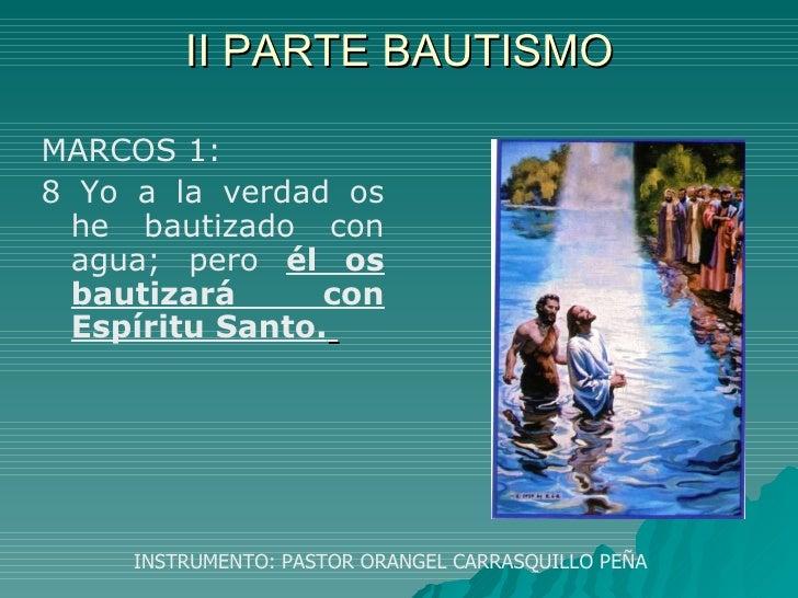 II PARTE BAUTISMO <ul><li>MARCOS 1: </li></ul><ul><li>8 Yo a la verdad os he bautizado con agua; pero  él os bautizará con...