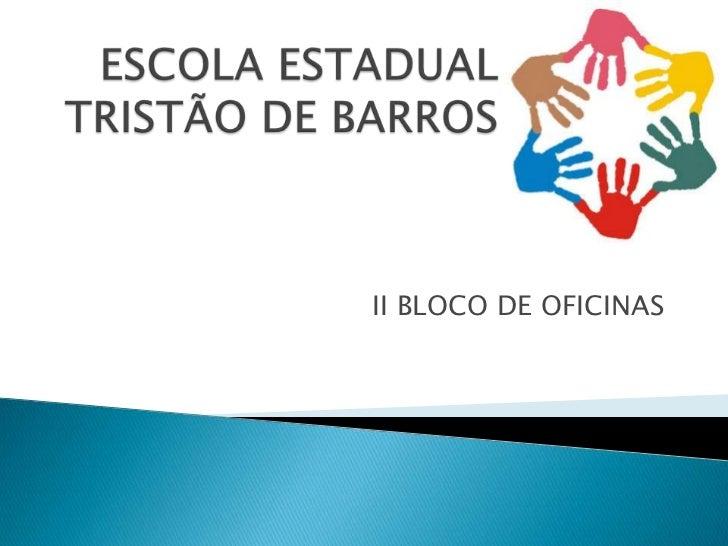 ESCOLA ESTADUAL TRISTÃO DE BARROS<br />II BLOCO DE OFICINAS<br />