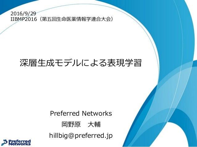 深層⽣生成モデルによる表現学習 Preferred Networks 岡野原 ⼤大輔 hillbig@preferred.jp 2016/9/29 IIBMP2016(第五回⽣生命医薬情報学連合⼤大会)