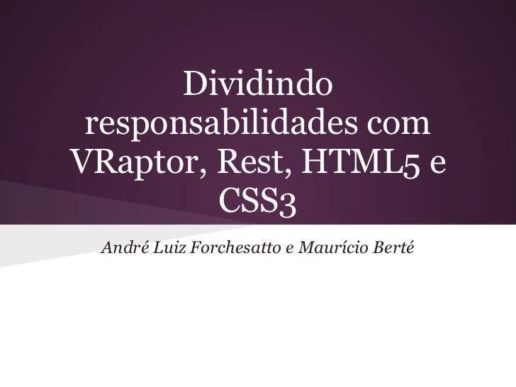 Dividindo responsabilidades comVRaptor, Rest, HTML5 e         CSS3 André Luiz Forchesatto e Maurício Berté