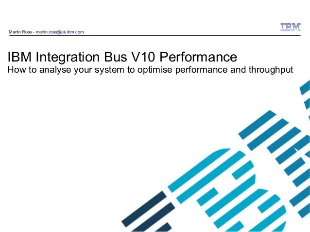 © 2009 IBM Corporation IBM Integration Bus V10 Performance How to analyse your system to optimise performance and throughp...