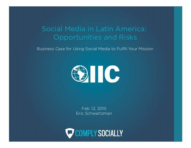 Social Media in Latin America: Opportunities and Risks Business Case for Using Social Media to Fulfill Your Mission Feb. 1...