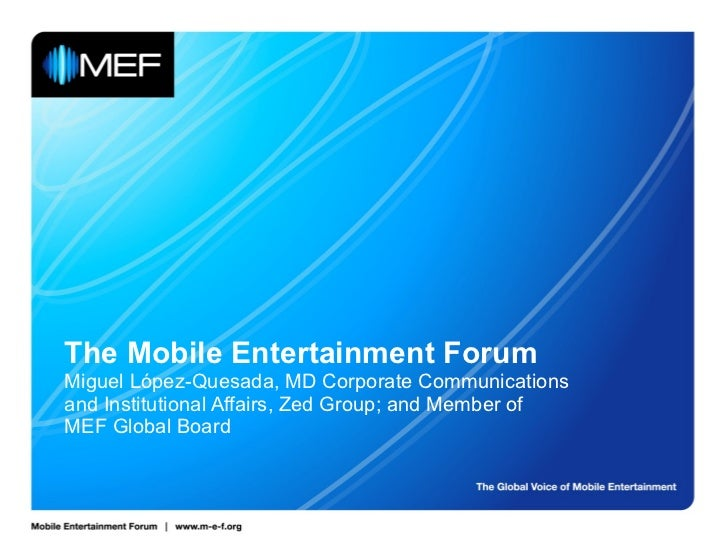 The Mobile Entertainment Forum Miguel López-Quesada, MD Corporate Communications and Institutional Affairs, Zed Group; and...