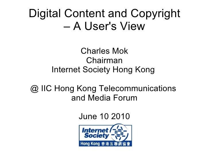 Digital Content and Copyright – A User's View Charles Mok Chairman Internet Society Hong Kong  @ IIC Hong Kong Telecommuni...