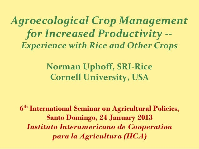 Agroecological Crop Management  for Increased Productivity -- Experience with Rice and Other Crops         Norman Uphoff, ...