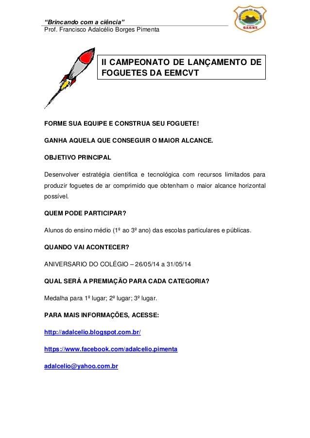 """""""Brincando com a ciência"""" Prof. Francisco Adalcélio Borges Pimenta FORME SUA EQUIPE E CONSTRUA SEU FOGUETE! GANHA AQUELA Q..."""