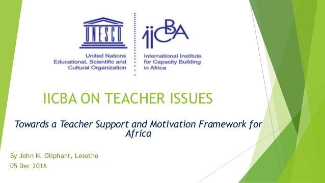 IICBA ON TEACHER ISSUES Towards a Teacher Support and Motivation Framework for Africa By John N. Oliphant, Lesotho 05 Dec ...