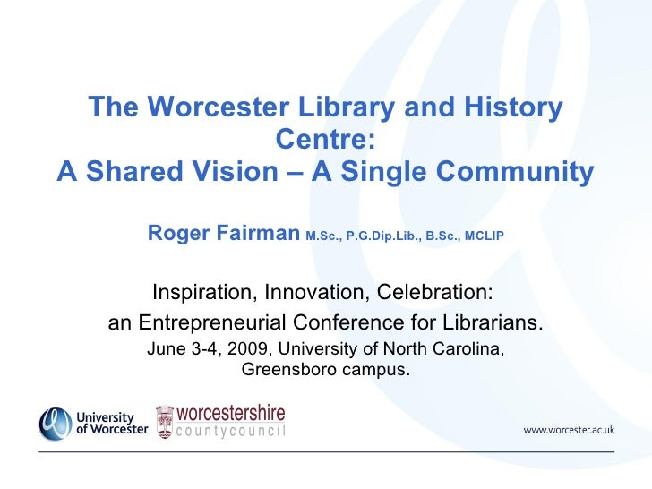 The Worcester Library and History Centre: A Shared Vision – A Single Community Roger Fairman   M.Sc., P.G.Dip.Lib., B.Sc.,...