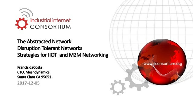 The Abstracted Network Disruption Tolerant Networks Strategies for IIOT and M2M Networking Francis daCosta CTO, Meshdynami...