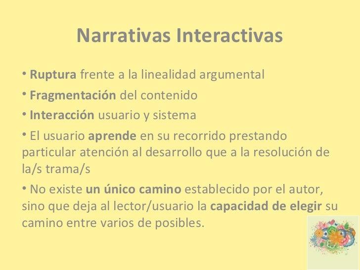 Narrativas Interactivas• Ruptura frente a la linealidad argumental• Fragmentación del contenido• Interacción usuario y sis...