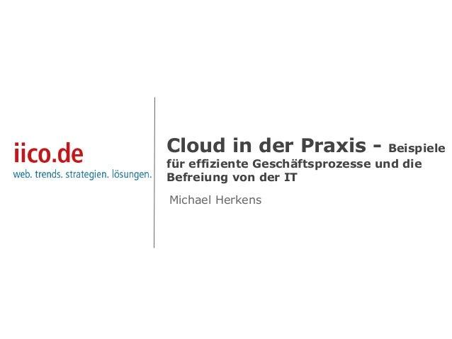 Cloud in der Praxis - Beispiele für effiziente Geschäftsprozesse und die Befreiung von der IT Michael Herkens