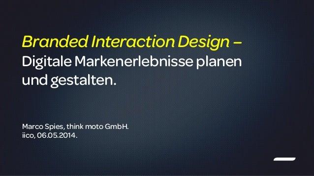 ! Marco Spies, think moto GmbH. iico, 06.05.2014. BrandedInteractionDesign– DigitaleMarkenerlebnisseplanen und gestalten.