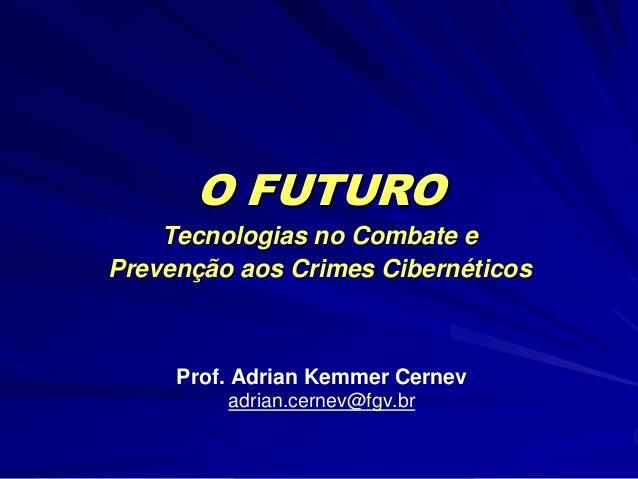 O FUTURO Tecnologias no Combate e Prevenção aos Crimes Cibernéticos Prof. Adrian Kemmer Cernev adrian.cernev@fgv.br