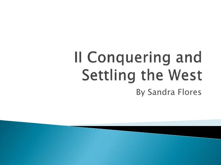 II Conquering and Settling the West<br />By Sandra Flores<br />