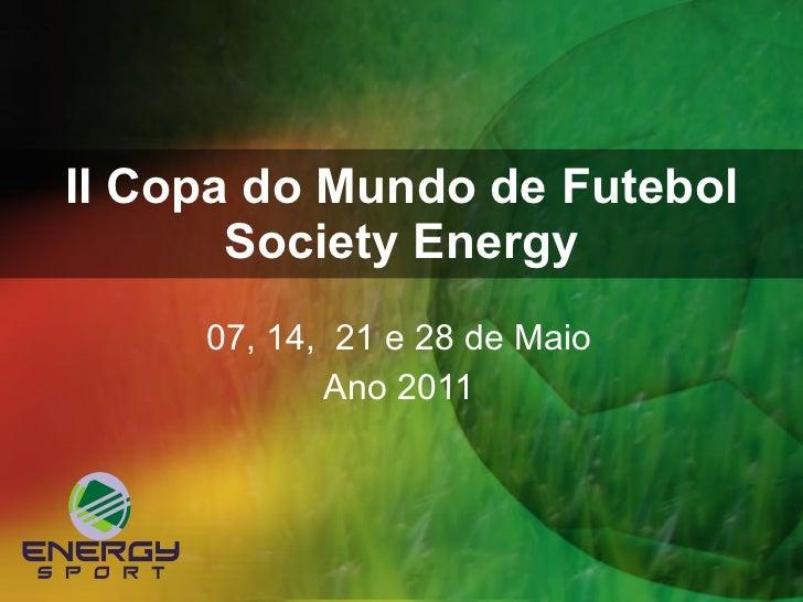 II Copa do Mundo de Futebol Society Energy 07, 14,  21 e 28 de Maio Ano 2011