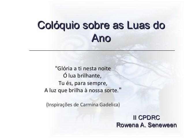 """Colóquio sobre as Luas doColóquio sobre as Luas do AnoAno II CPDRCII CPDRC Rowena A. SeneweenRowena A. Seneween """"Glória a ..."""