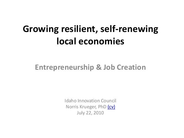 Growing resilient, self-renewing local economies Entrepreneurship & Job Creation Idaho Innovation Council Norris Krueger, ...