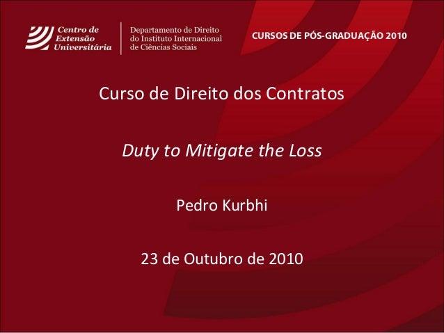 CURSOS DE PÓS-GRADUAÇÃO 2010 Curso de Direito dos Contratos Duty to Mitigate the Loss Pedro Kurbhi 23 de Outubro de 2010