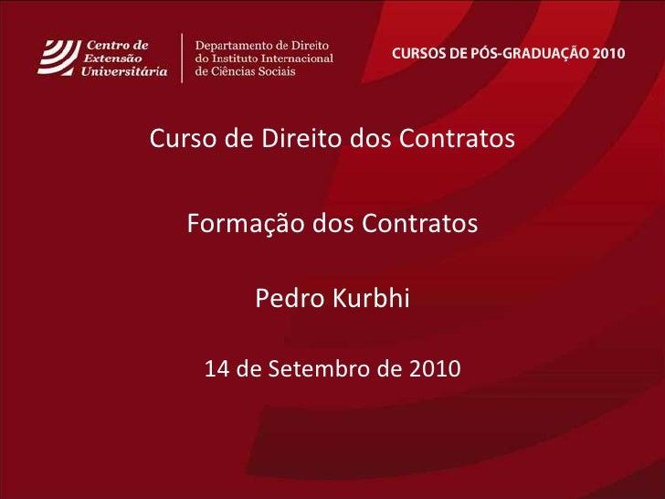CURSOS DE PÓS-GRADUAÇÃO 2010<br />Curso de Direito dos Contratos<br />Formação dos Contratos<br />Pedro Kurbhi<br />14de S...