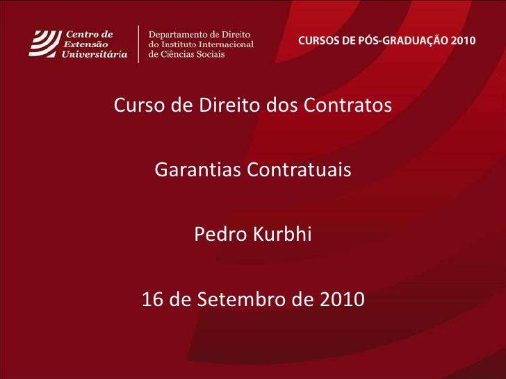 CURSOS DE PÓS-GRADUAÇÃO 2010<br />Curso de Direito dos Contratos<br />GarantiasContratuais<br />Pedro Kurbhi<br />16 de Se...