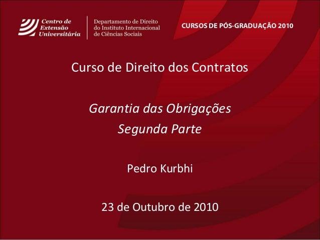 CURSOS DE PÓS-GRADUAÇÃO 2010 Curso de Direito dos Contratos Garantia das Obrigações Segunda Parte Pedro Kurbhi 23 de Outub...