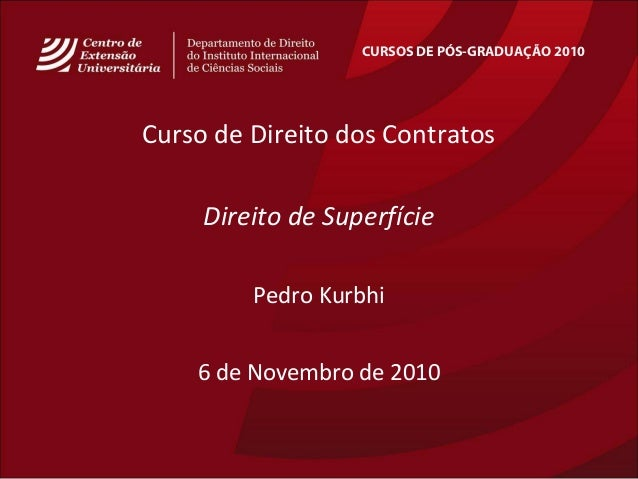 CURSOS DE PÓS-GRADUAÇÃO 2010 Curso de Direito dos Contratos Direito de Superfície Pedro Kurbhi 6 de Novembro de 2010