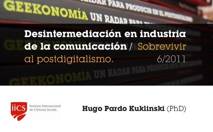 Desintermediación en industriade la comunicación / Sobreviviral postdigitalismo.     6/2011           Hugo Pardo Kuklinski...