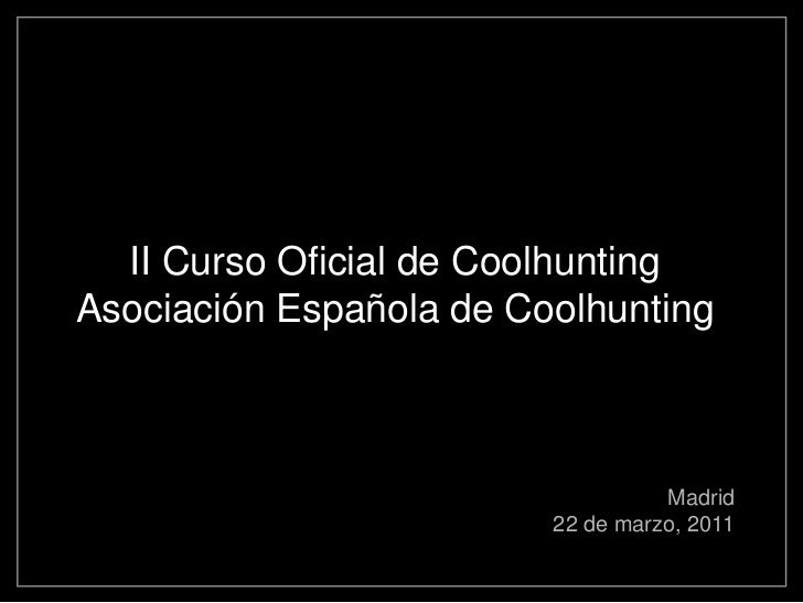 II Curso Oficial de CoolhuntingAsociación Española de Coolhunting                                   Madrid                ...