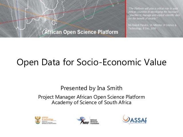 Open Data for Socio-Economic Value Presented by Ina Smith Project Manager African Open Science Platform Academy of Science...