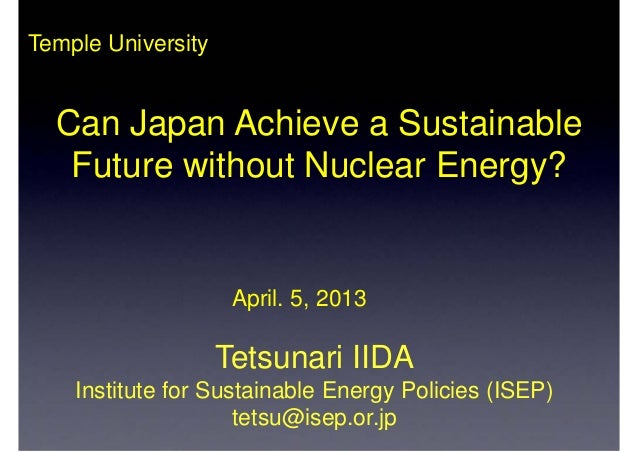 Temple UniversityTetsunari IIDAInstitute for Sustainable Energy Policies (ISEP)tetsu@isep.or.jpApril. 5, 2013Can Japan Ach...
