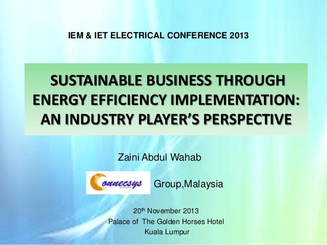 IEM & IET ELECTRICAL CONFERENCE 2013  SUSTAINABLE BUSINESS THROUGH ENERGY EFFICIENCY IMPLEMENTATION: AN INDUSTRY PLAYER'S ...