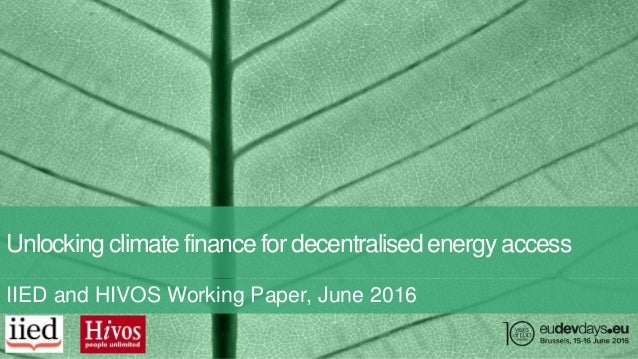 Unlocking climate finance for decentralised energy access IIED and HIVOS Working Paper, June 2016