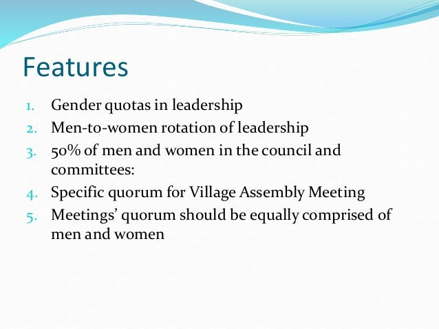 Features 1. Gender quotas in leadership 2. Men-to-women rotation of leadership 3. 50% of men and women in the council and ...