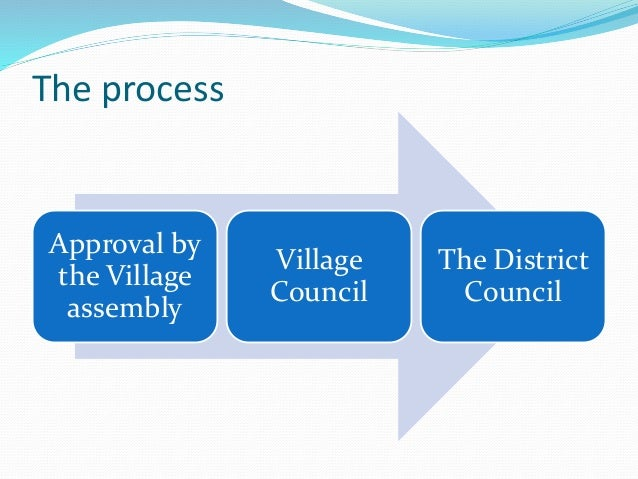 The process Approval by the Village assembly Village Council The District Council